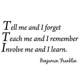 Tell me and I forget. Teach me and I remember. Involve me and I learn. Quote from Benjamin Franklin