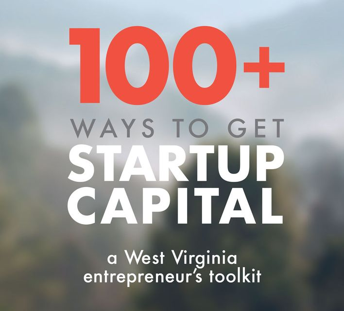 100+ ways to get startup capital. A West Virginia entrepreneur's toolkit